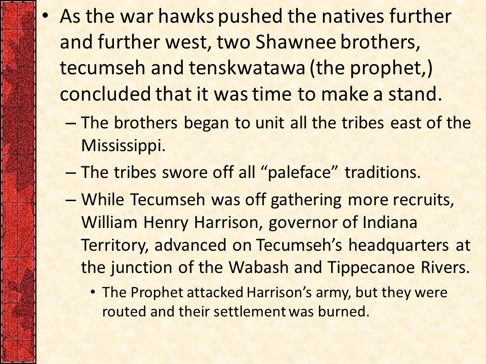 As the war hawks pushed the natives further and further west, two Shawnee brothers, tecumseh and tenskwatawa (the prophet,) concluded that it was time