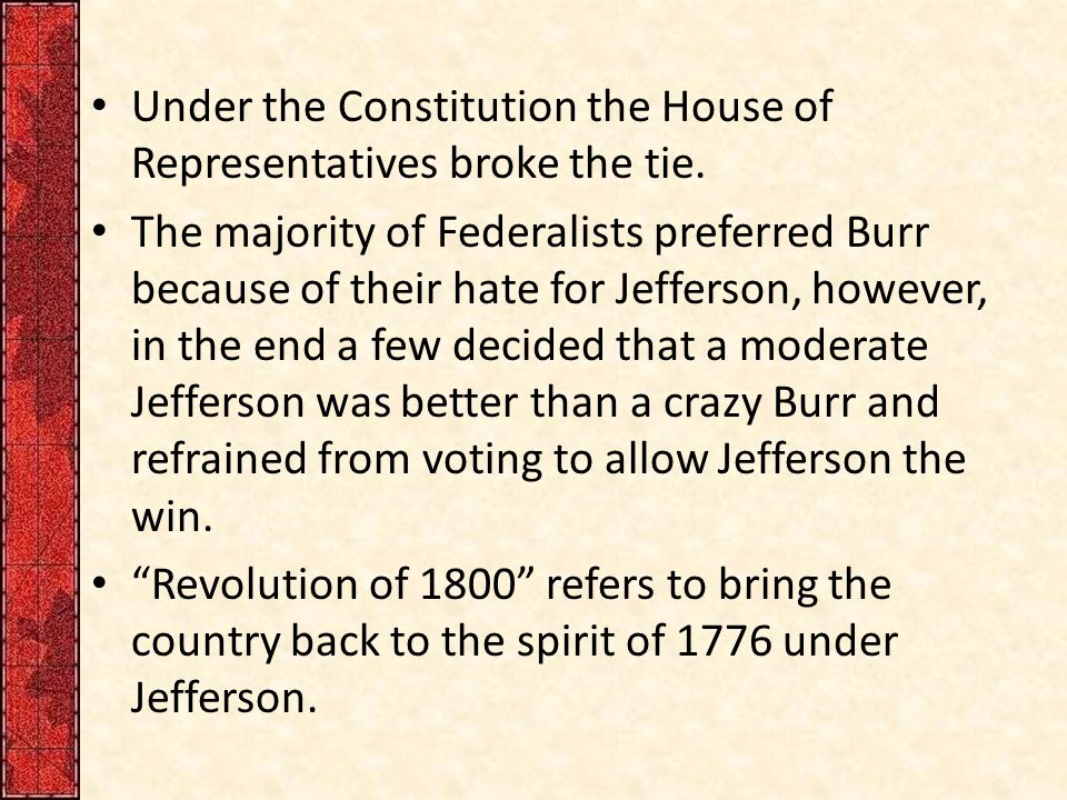 Under the Constitution the House of Representatives broke the tie. The majority of Federalists preferred Burr because of their hate for Jefferson, how