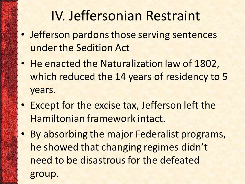 IV. Jeffersonian Restraint Jefferson pardons those serving sentences under the Sedition Act He enacted the Naturalization law of 1802, which reduced t