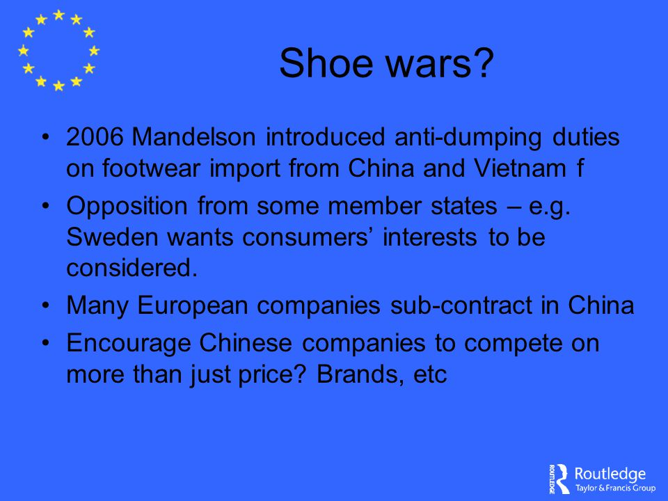 Shoe wars? 2006 Mandelson introduced anti-dumping duties on footwear import from China and Vietnam f Opposition from some member states – e.g. Sweden