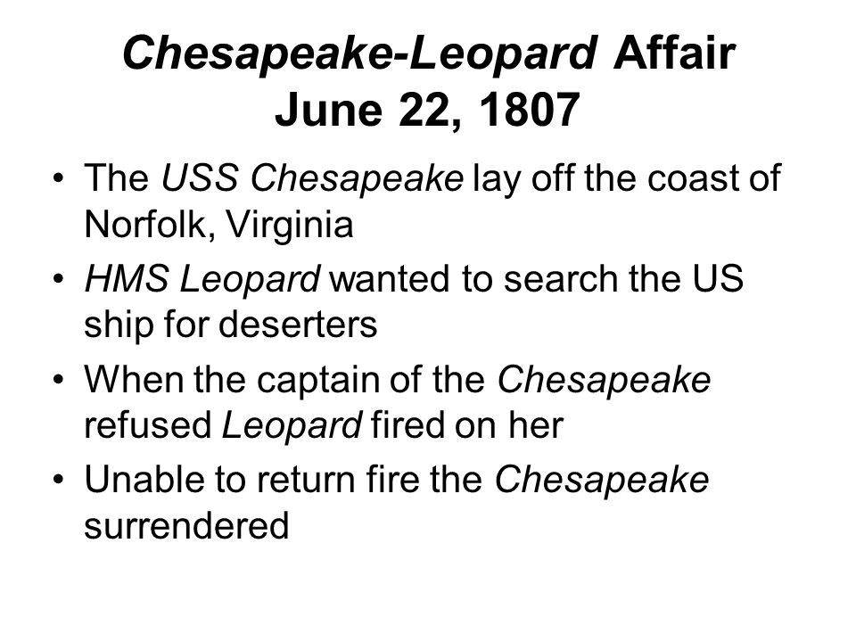 Chesapeake-Leopard Affair June 22, 1807 The USS Chesapeake lay off the coast of Norfolk, Virginia HMS Leopard wanted to search the US ship for deserters When the captain of the Chesapeake refused Leopard fired on her Unable to return fire the Chesapeake surrendered