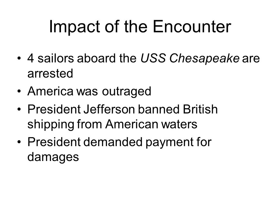 Impact of the Encounter 4 sailors aboard the USS Chesapeake are arrested America was outraged President Jefferson banned British shipping from American waters President demanded payment for damages