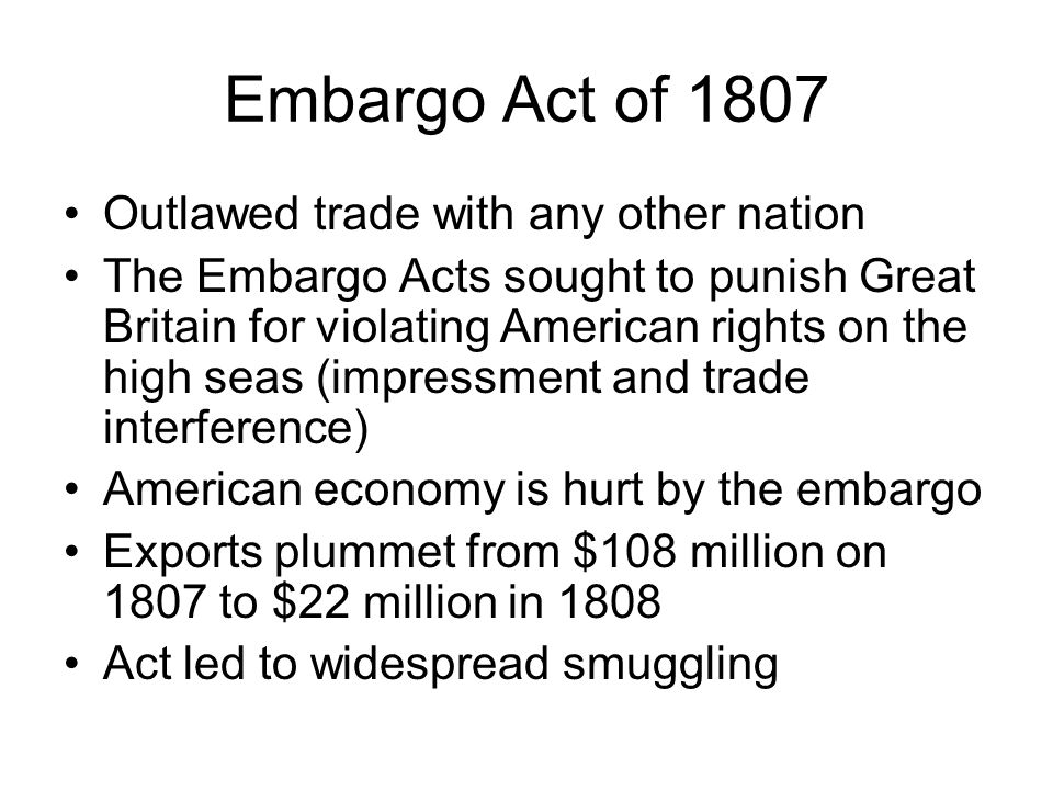 Embargo Act of 1807 Outlawed trade with any other nation The Embargo Acts sought to punish Great Britain for violating American rights on the high seas (impressment and trade interference) American economy is hurt by the embargo Exports plummet from $108 million on 1807 to $22 million in 1808 Act led to widespread smuggling