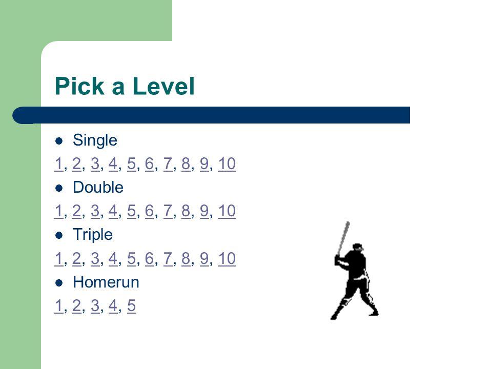 Pick a Level Single 11, 2, 3, 4, 5, 6, 7, 8, 9, 102345678910 Double 11, 2, 3, 4, 5, 6, 7, 8, 9, 102345678910 Triple 11, 2, 3, 4, 5, 6, 7, 8, 9, 102345678910 Homerun 11, 2, 3, 4, 52345
