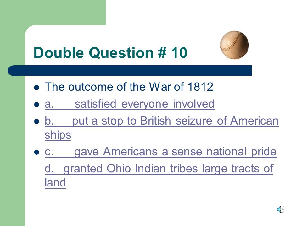 Double Question # 9 General William Henry Harrison defeated Tenskwatawa at a. Battle of Tippecanoe a. Battle of Tippecanoe b. Battle of Thames b. Batt