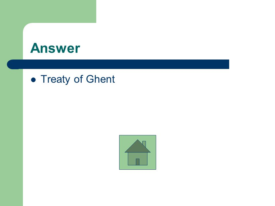 Triple Question # 9 The Treaty of _____________ officially ended the War of 1812.