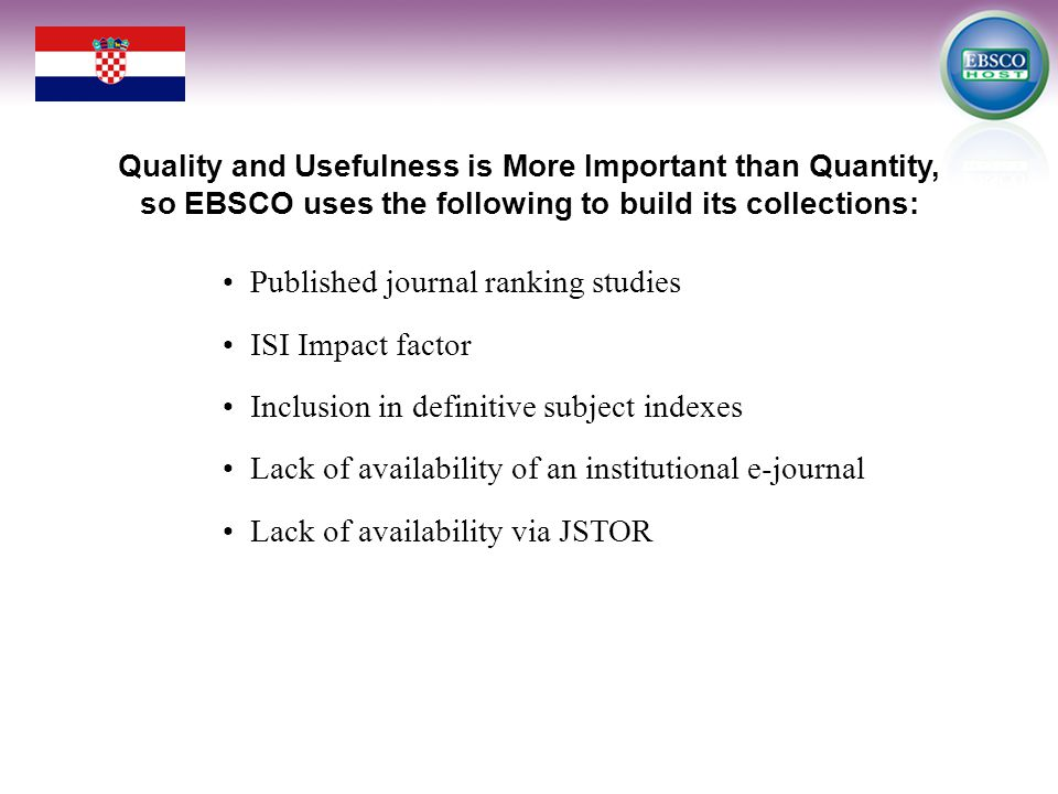 Published journal ranking studies ISI Impact factor Inclusion in definitive subject indexes Lack of availability of an institutional e-journal Lack of availability via JSTOR Quality and Usefulness is More Important than Quantity, so EBSCO uses the following to build its collections: