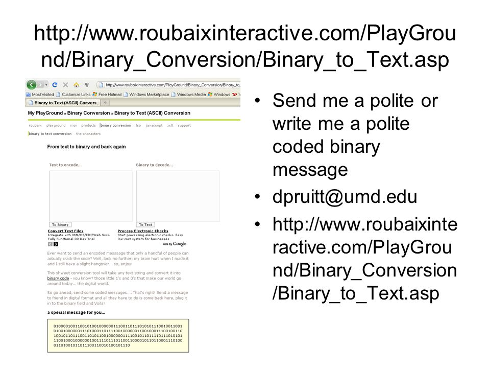 http://www.roubaixinteractive.com/PlayGrou nd/Binary_Conversion/Binary_to_Text.asp Send me a polite or write me a polite coded binary message dpruitt@umd.edu http://www.roubaixinte ractive.com/PlayGrou nd/Binary_Conversion /Binary_to_Text.asp