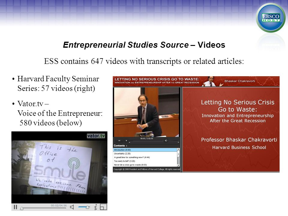 Entrepreneurial Studies Source – Videos Harvard Faculty Seminar Series: 57 videos (right) Vator.tv – Voice of the Entrepreneur: 580 videos (below) ESS