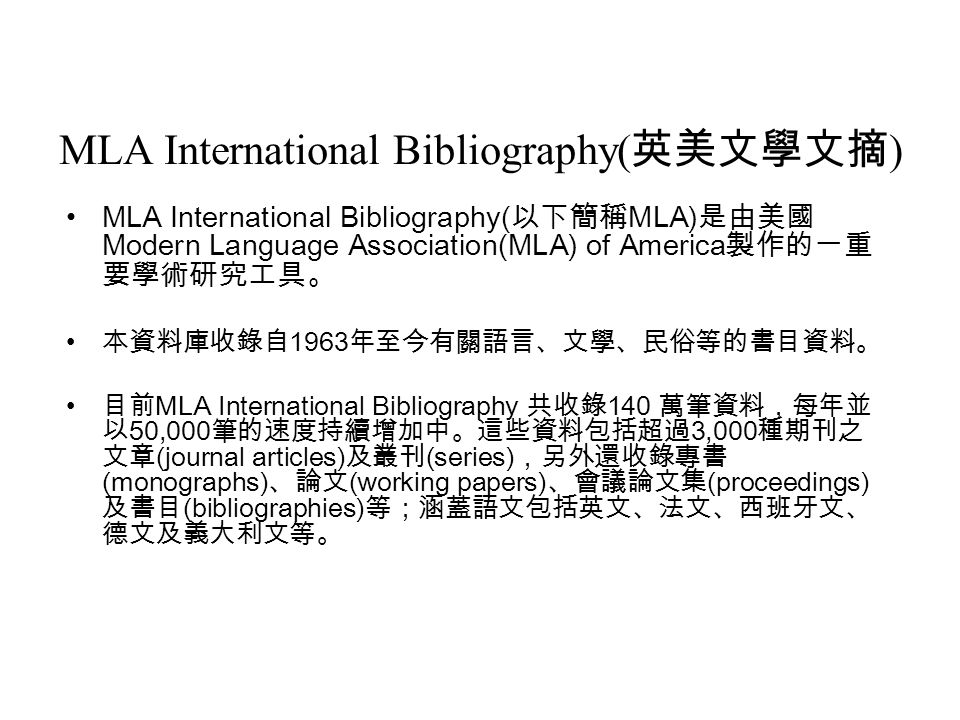 MLA International Bibliography( 英美文學文摘 ) MLA International Bibliography( 以下簡稱 MLA) 是由美國 Modern Language Association(MLA) of America 製作的一重 要學術研究工具。 本資料庫收錄自 1963 年至今有關語言、文學、民俗等的書目資料。 目前 MLA International Bibliography 共收錄 140 萬筆資料,每年並 以 50,000 筆的速度持續增加中。這些資料包括超過 3,000 種期刊之 文章 (journal articles) 及叢刊 (series) ,另外還收錄專書 (monographs) 、論文 (working papers) 、會議論文集 (proceedings) 及書目 (bibliographies) 等;涵蓋語文包括英文、法文、西班牙文、 德文及義大利文等。