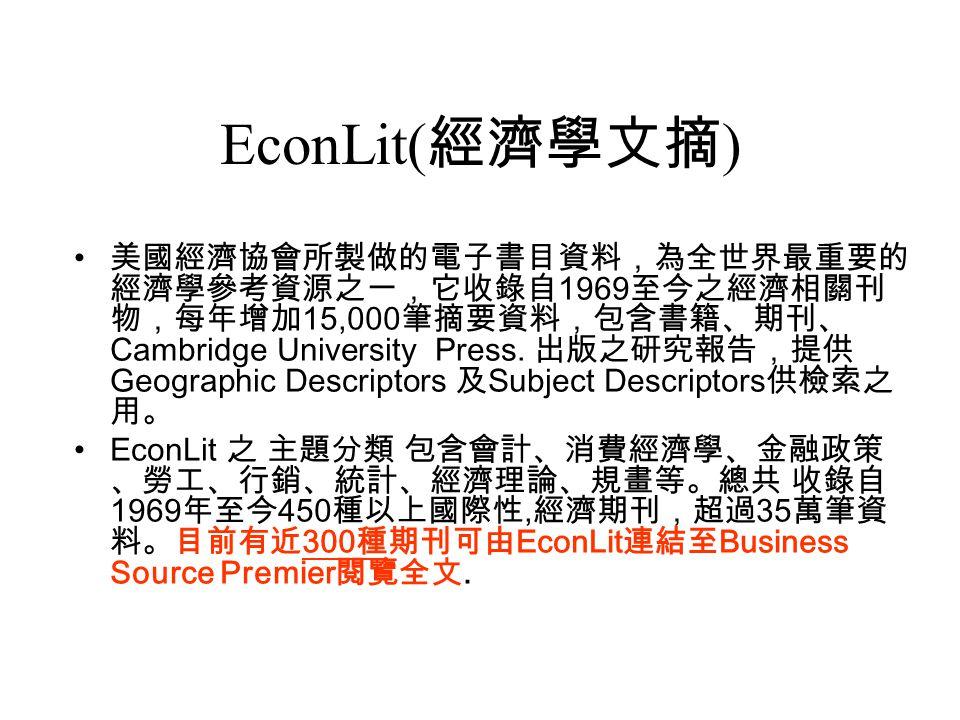 EconLit( 經濟學文摘 ) 美國經濟協會所製做的電子書目資料,為全世界最重要的 經濟學參考資源之一,它收錄自 1969 至今之經濟相關刊 物,每年增加 15,000 筆摘要資料,包含書籍、期刊、 Cambridge University Press.