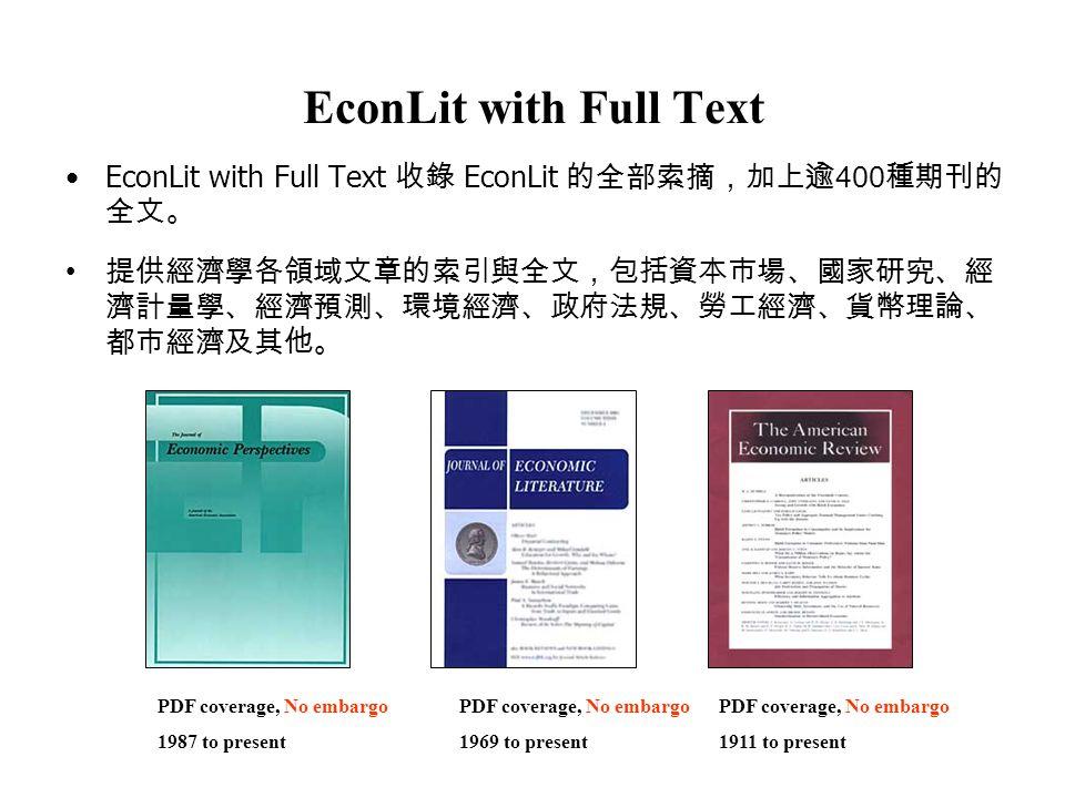EconLit with Full Text EconLit with Full Text 收錄 EconLit 的全部索摘,加上逾 400 種期刊的 全文。 提供經濟學各領域文章的索引與全文,包括資本市場、國家研究、經 濟計量學、經濟預測、環境經濟、政府法規、勞工經濟、貨幣理論、 都市經濟及其他。 PDF coverage, No embargo 1987 to present PDF coverage, No embargo 1969 to present PDF coverage, No embargo 1911 to present