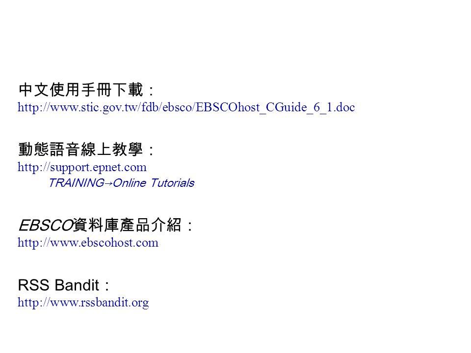 中文使用手冊下載: http://www.stic.gov.tw/fdb/ebsco/EBSCOhost_CGuide_6_1.doc 動態語音線上教學: http://support.epnet.com TRAINING→Online Tutorials EBSCO 資料庫產品介紹: http://www.ebscohost.com RSS Bandit : http://www.rssbandit.org