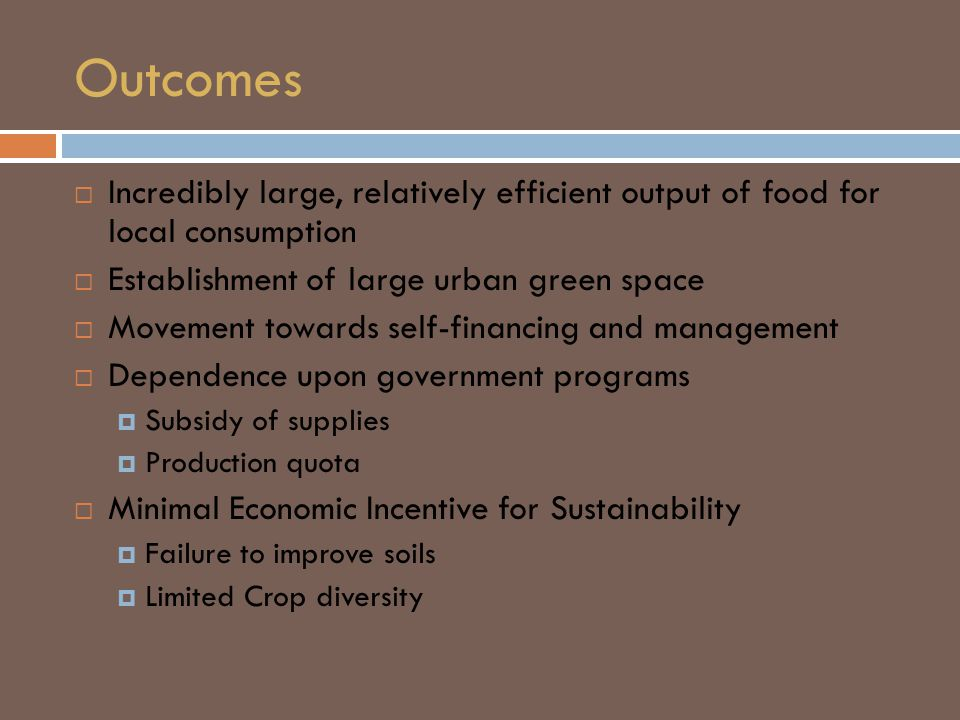 Outcomes  Incredibly large, relatively efficient output of food for local consumption  Establishment of large urban green space  Movement towards self-financing and management  Dependence upon government programs  Subsidy of supplies  Production quota  Minimal Economic Incentive for Sustainability  Failure to improve soils  Limited Crop diversity