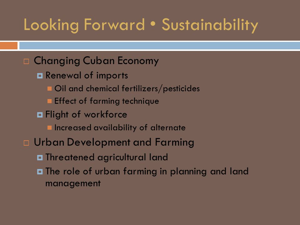 Looking Forward Sustainability  Changing Cuban Economy  Renewal of imports Oil and chemical fertilizers/pesticides Effect of farming technique  Flight of workforce Increased availability of alternate  Urban Development and Farming  Threatened agricultural land  The role of urban farming in planning and land management