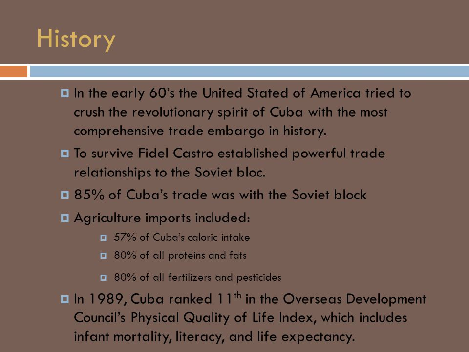 History  In the early 60's the United Stated of America tried to crush the revolutionary spirit of Cuba with the most comprehensive trade embargo in history.