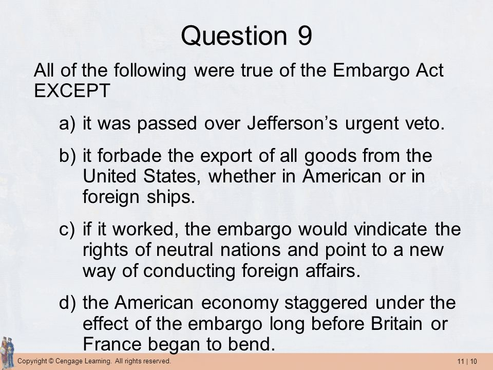 11 | 10 Copyright © Cengage Learning. All rights reserved. Question 9 All of the following were true of the Embargo Act EXCEPT a)it was passed over Je