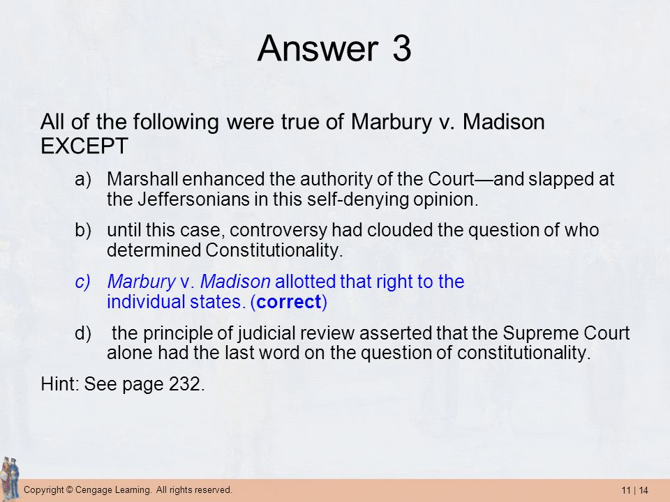 11 | 14 Copyright © Cengage Learning. All rights reserved. Answer 3 All of the following were true of Marbury v. Madison EXCEPT a)Marshall enhanced th