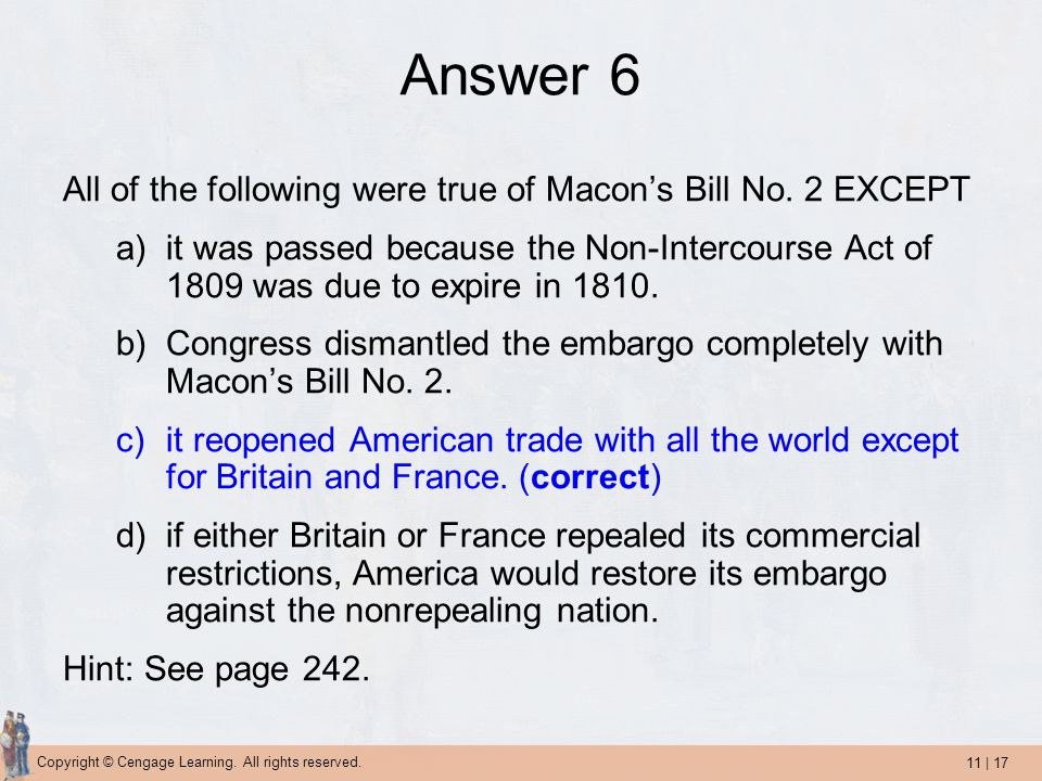 11 | 17 Copyright © Cengage Learning. All rights reserved. Answer 6 All of the following were true of Macon's Bill No. 2 EXCEPT a)it was passed becaus