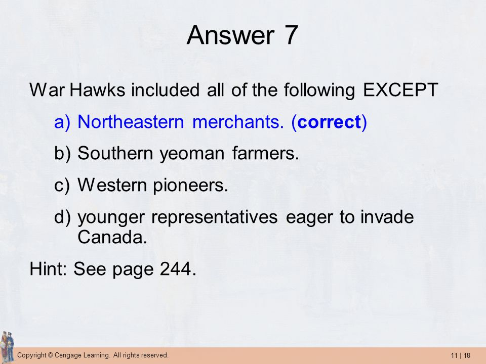 11 | 18 Copyright © Cengage Learning. All rights reserved. Answer 7 War Hawks included all of the following EXCEPT a)Northeastern merchants. (correct)