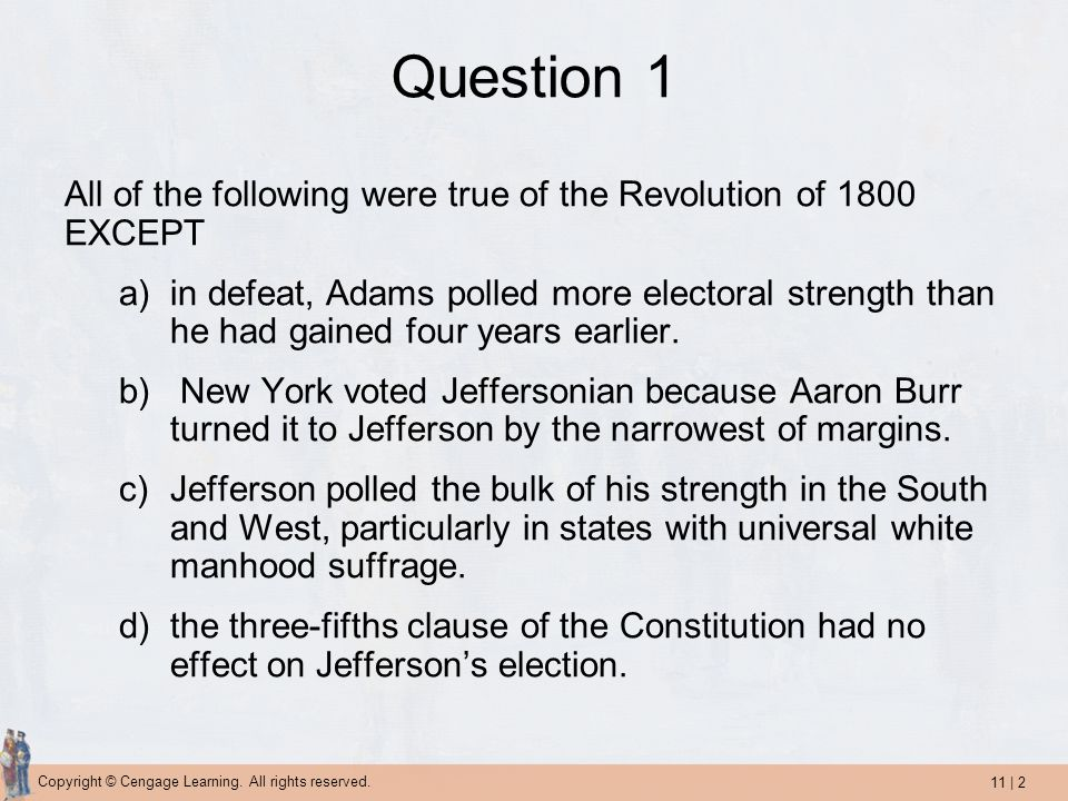 11 | 2 Copyright © Cengage Learning. All rights reserved. Question 1 All of the following were true of the Revolution of 1800 EXCEPT a)in defeat, Adam