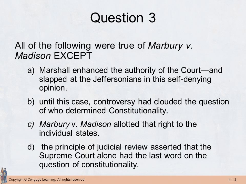 11 | 4 Copyright © Cengage Learning. All rights reserved. Question 3 All of the following were true of Marbury v. Madison EXCEPT a)Marshall enhanced t