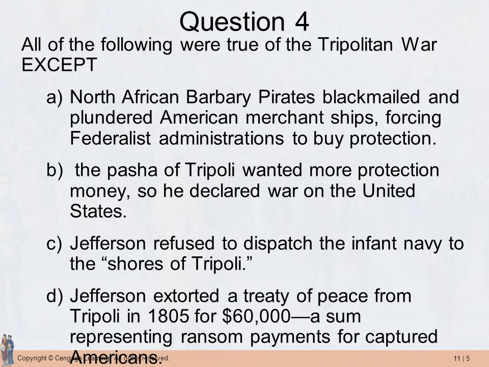 11 | 5 Copyright © Cengage Learning. All rights reserved. Question 4 All of the following were true of the Tripolitan War EXCEPT a)North African Barba