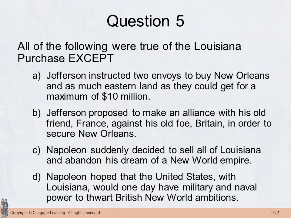 11 | 6 Copyright © Cengage Learning. All rights reserved. Question 5 All of the following were true of the Louisiana Purchase EXCEPT a)Jefferson instr