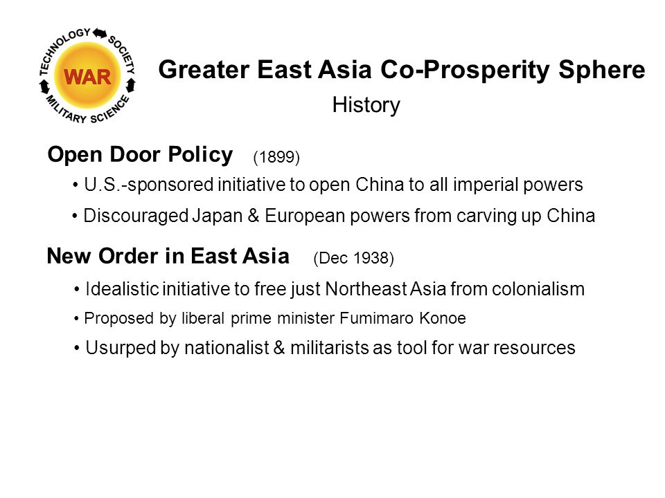 Greater East Asia Co-Prosperity Sphere History Open Door Policy Discouraged Japan & European powers from carving up China U.S.-sponsored initiative to open China to all imperial powers New Order in East Asia (Dec 1938) Idealistic initiative to free just Northeast Asia from colonialism Usurped by nationalist & militarists as tool for war resources (1899) Proposed by liberal prime minister Fumimaro Konoe