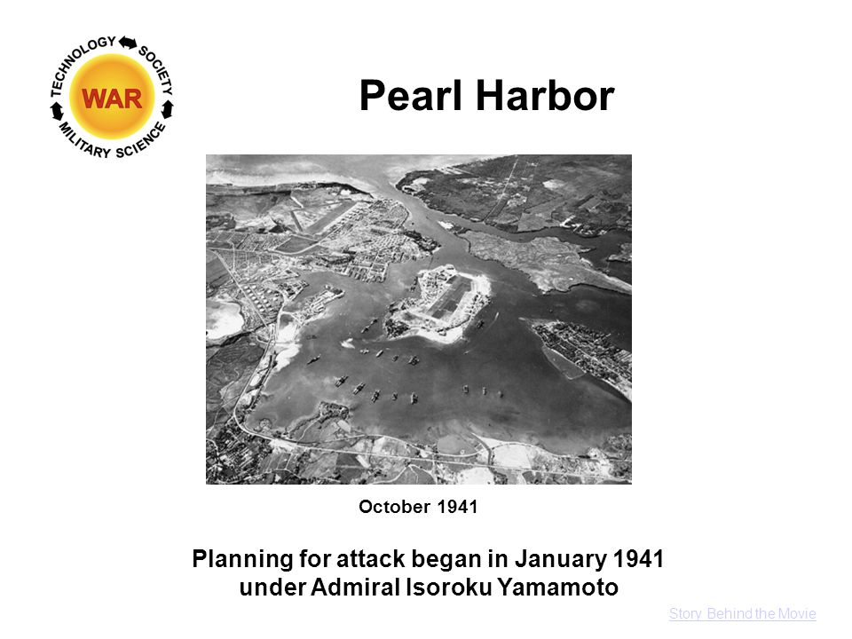 Pearl Harbor October 1941 Planning for attack began in January 1941 under Admiral Isoroku Yamamoto Story Behind the Movie