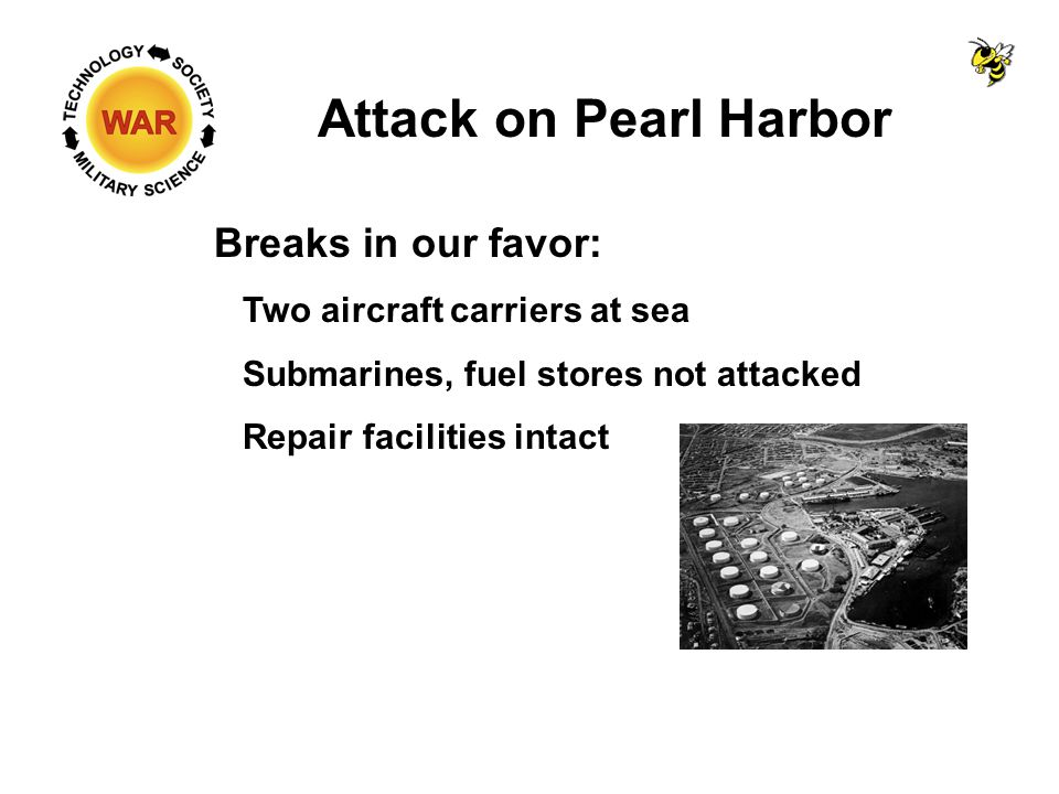 Attack on Pearl Harbor Breaks in our favor: Two aircraft carriers at sea Submarines, fuel stores not attacked Repair facilities intact