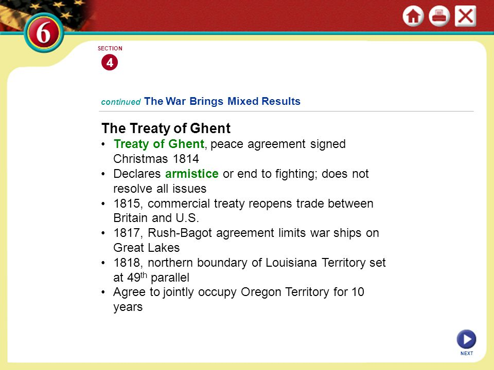 NEXT 4 SECTION continued The War Brings Mixed Results The Treaty of Ghent Treaty of Ghent, peace agreement signed Christmas 1814 Declares armistice or