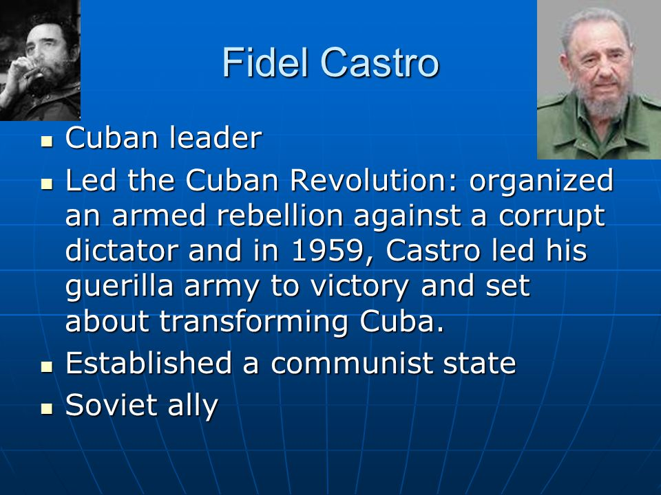 Fidel Castro Cuban leader Cuban leader Led the Cuban Revolution: organized an armed rebellion against a corrupt dictator and in 1959, Castro led his g