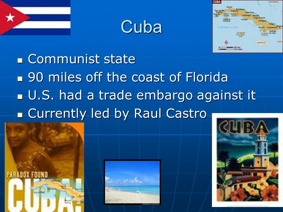 Cuba Communist state Communist state 90 miles off the coast of Florida 90 miles off the coast of Florida U.S. had a trade embargo against it U.S. had