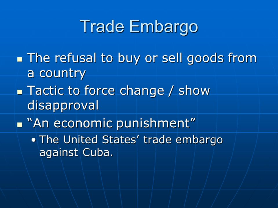 Trade Embargo The refusal to buy or sell goods from a country The refusal to buy or sell goods from a country Tactic to force change / show disapprova