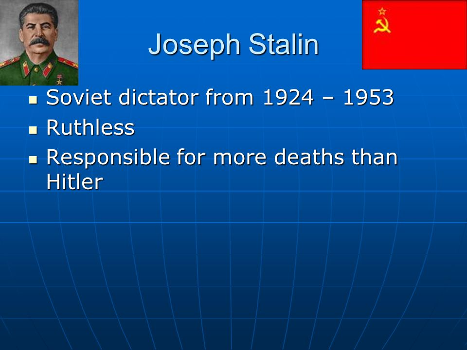Joseph Stalin Soviet dictator from 1924 – 1953 Soviet dictator from 1924 – 1953 Ruthless Ruthless Responsible for more deaths than Hitler Responsible
