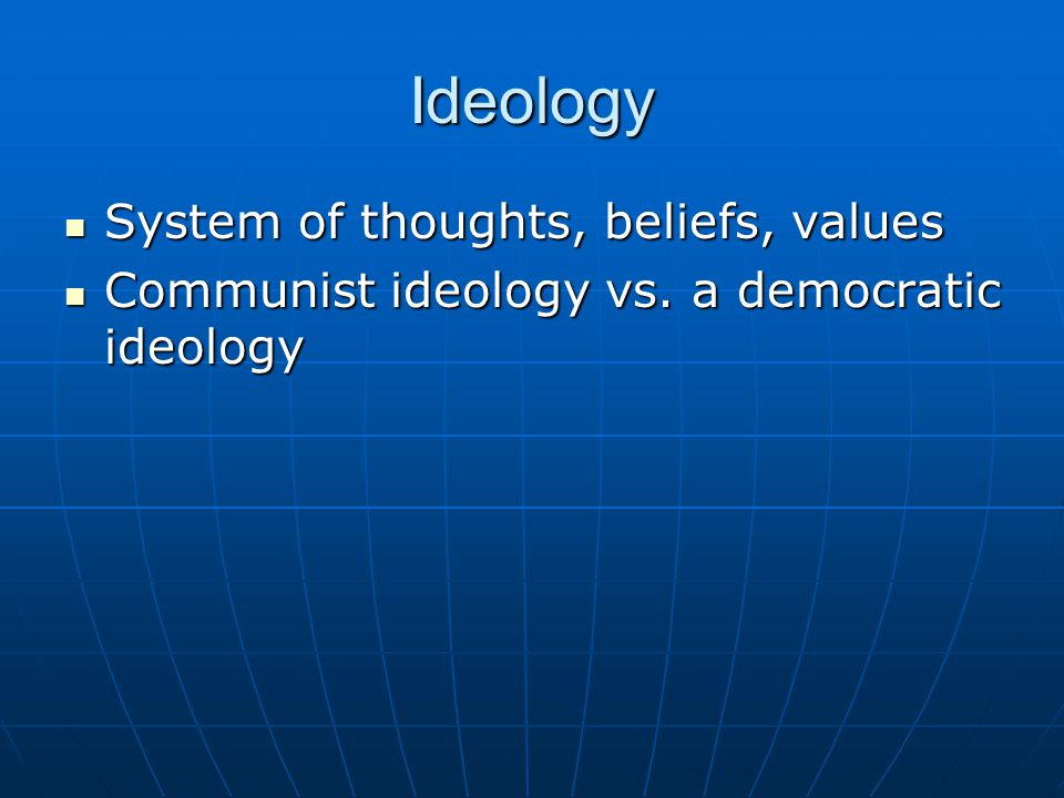 Ideology System of thoughts, beliefs, values System of thoughts, beliefs, values Communist ideology vs. a democratic ideology Communist ideology vs. a