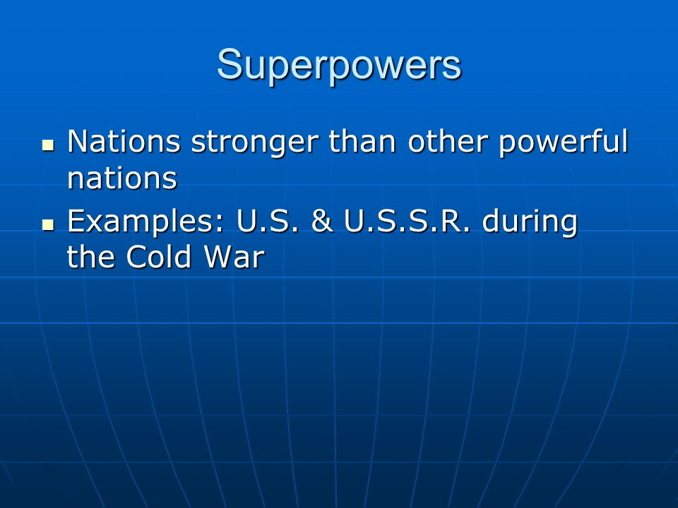 Superpowers Nations stronger than other powerful nations Nations stronger than other powerful nations Examples: U.S. & U.S.S.R. during the Cold War Ex