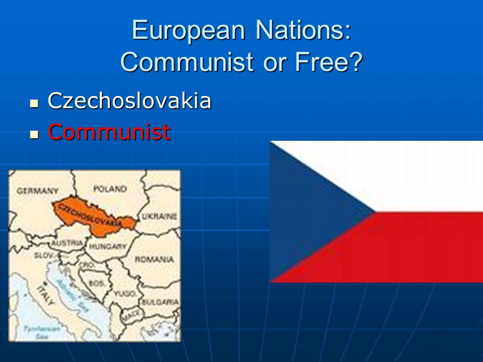 European Nations: Communist or Free? Czechoslovakia Czechoslovakia Communist Communist