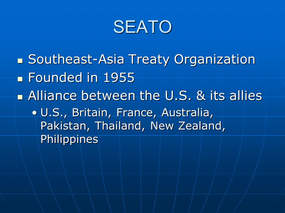 SEATO Southeast-Asia Treaty Organization Southeast-Asia Treaty Organization Founded in 1955 Founded in 1955 Alliance between the U.S. & its allies All