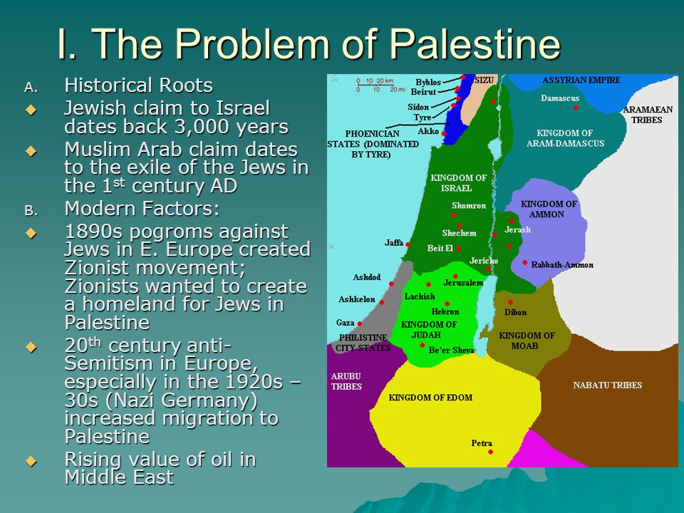 I. The Problem of Palestine A. Historical Roots  Jewish claim to Israel dates back 3,000 years  Muslim Arab claim dates to the exile of the Jews in