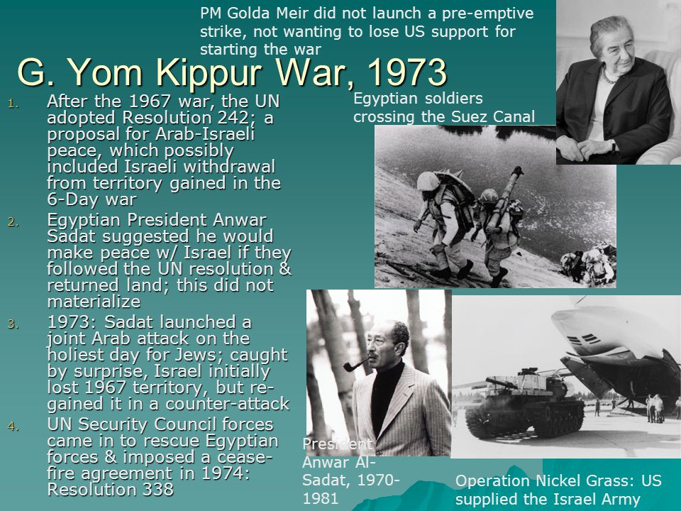 G. Yom Kippur War, 1973 1. After the 1967 war, the UN adopted Resolution 242; a proposal for Arab-Israeli peace, which possibly included Israeli withd