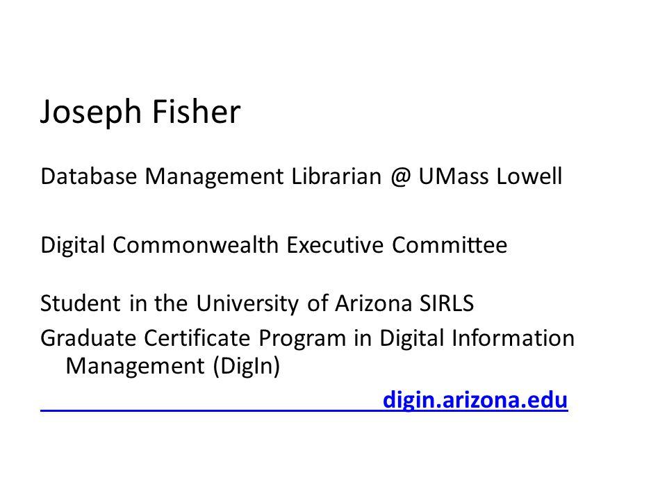 Joseph Fisher Database Management Librarian @ UMass Lowell Digital Commonwealth Executive Committee Student in the University of Arizona SIRLS Graduat