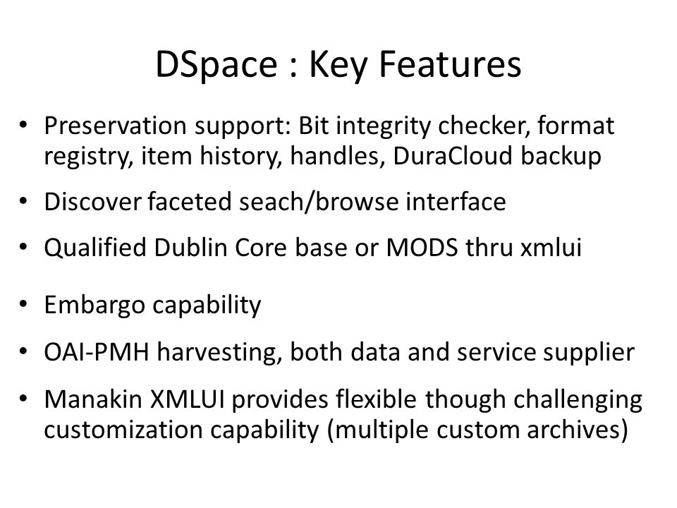 DSpace : Key Features Preservation support: Bit integrity checker, format registry, item history, handles, DuraCloud backup Discover faceted seach/bro