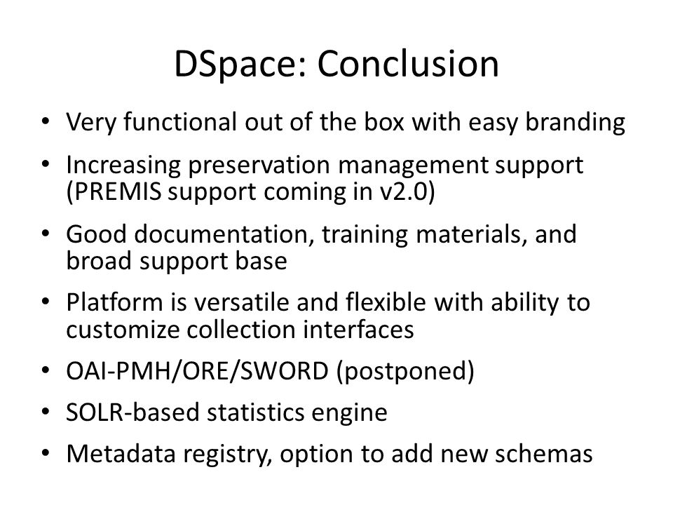 DSpace: Conclusion Very functional out of the box with easy branding Increasing preservation management support (PREMIS support coming in v2.0) Good d