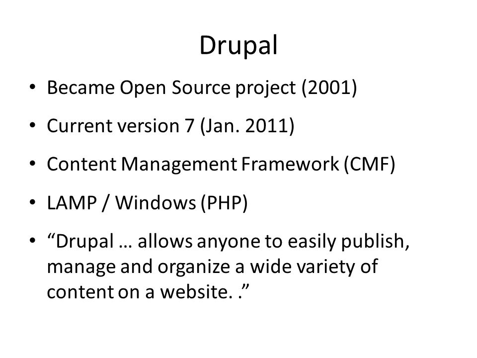 """Became Open Source project (2001) Current version 7 (Jan. 2011) Content Management Framework (CMF) LAMP / Windows (PHP) """"Drupal … allows anyone to eas"""