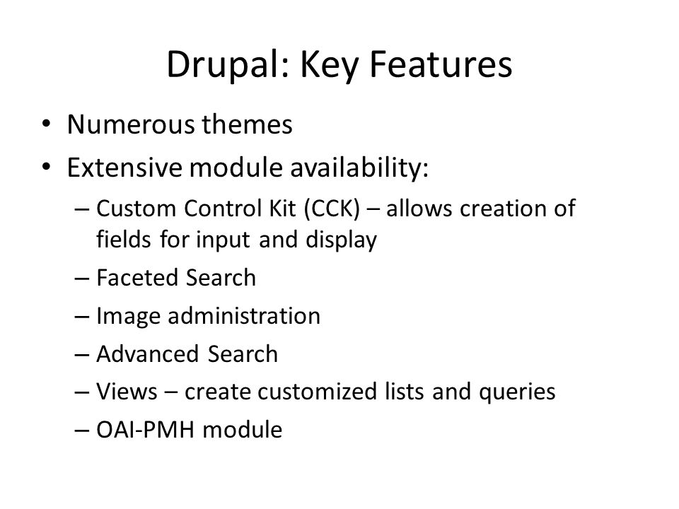 Drupal: Key Features Numerous themes Extensive module availability: – Custom Control Kit (CCK) – allows creation of fields for input and display – Fac