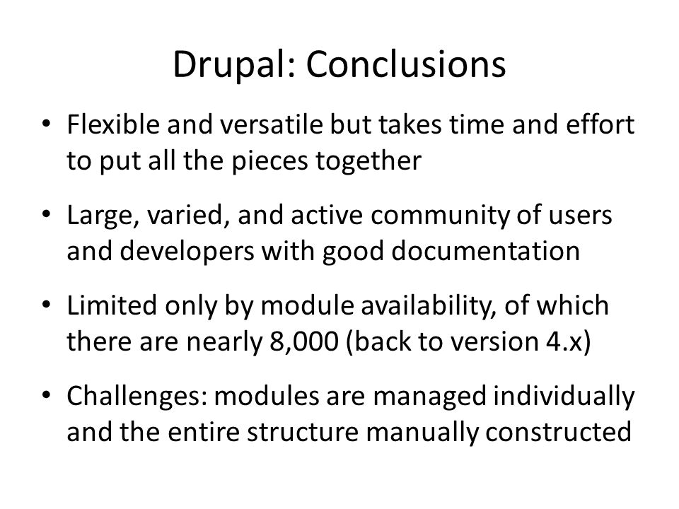 Drupal: Conclusions Flexible and versatile but takes time and effort to put all the pieces together Large, varied, and active community of users and d