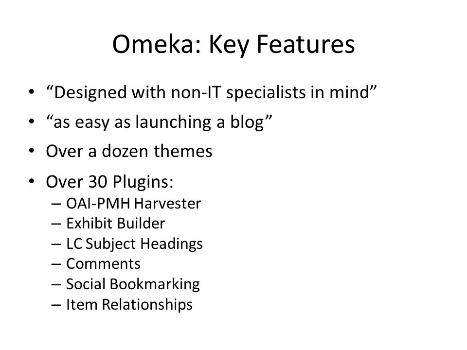 """Omeka: Key Features """"Designed with non-IT specialists in mind"""" """"as easy as launching a blog"""" Over a dozen themes Over 30 Plugins: – OAI-PMH Harvester"""