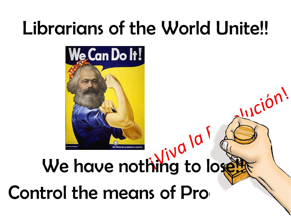Librarians of the World Unite!! Control the means of Production!! ¡Viva la Revolución! We have nothing to lose!!